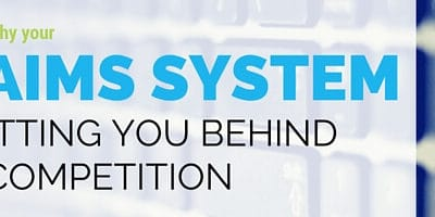 3 Reasons Why Your Claims System is Putting You Behind the Competition