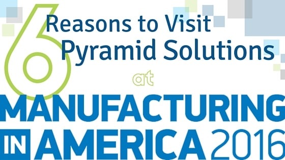 6 Reasons to Visit Pyramid Solutions at Manufacturing in America 2016