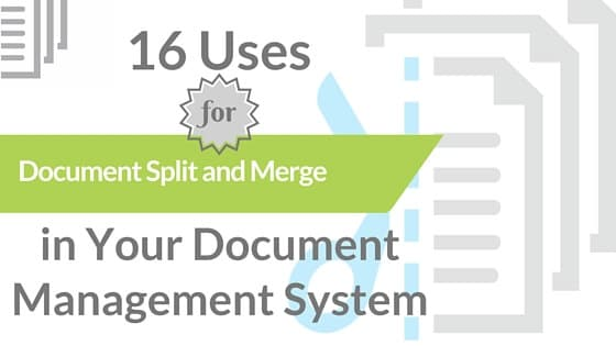 16 Uses for Document Split and Merge in Your Document Management System