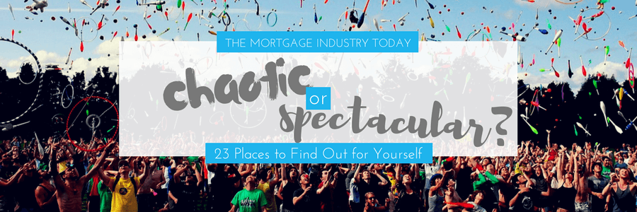 The Mortgage Industry Today-Chaotic or Spectacular? 23 Places to Find Out for Yourself