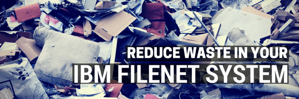 Reducing Waste in Your IBM FileNet System