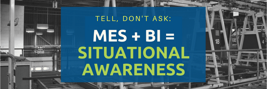 Tell, Don't Ask: MES + BI = Situational Awareness
