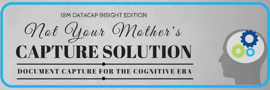 IBM Datacap Insight Edition: Not Your Mother's Capture Solution