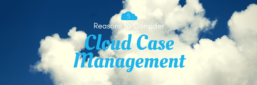Five Reasons to Consider Cloud Case Management