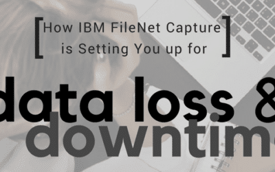 How FileNet Capture is Setting You Up for Data Loss & Downtime