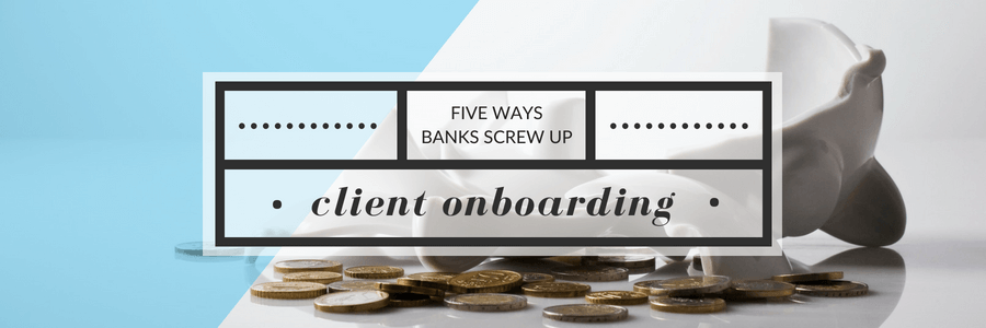 Five Ways Banks Screw Up Client Onboarding