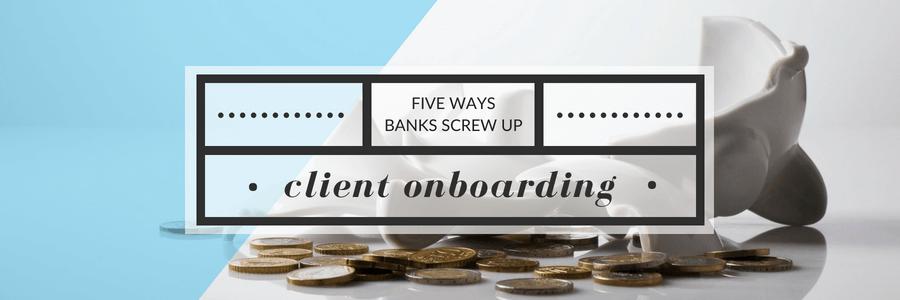 Five Ways Banks Screw Up Client Onboarding
