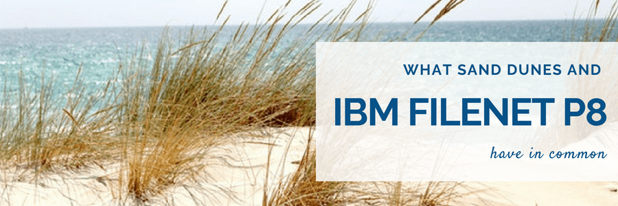 What IBM FileNet P8 and Sand Dunes Have in Common