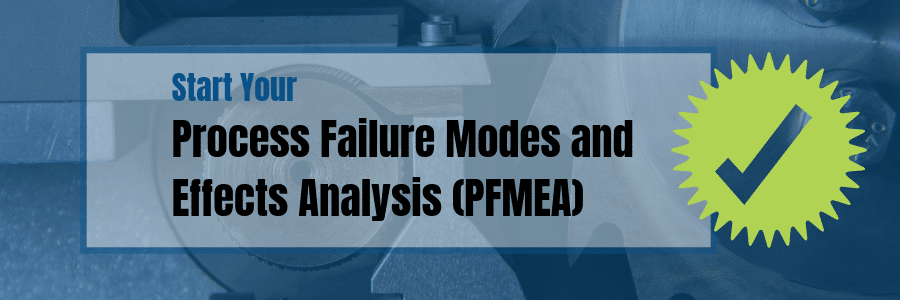 Start Your Process Failure Modes and Effects Analysis (PFMEA)
