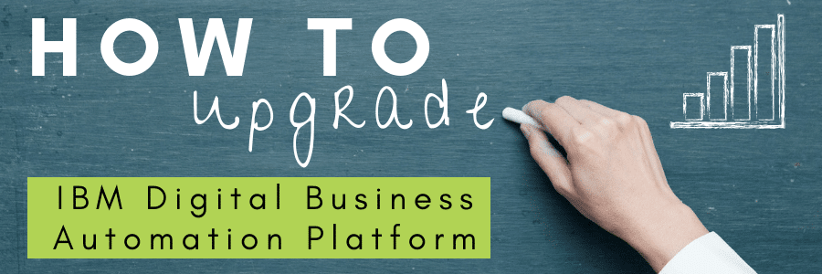 How to Make the Most of Your IBM Digital Business Automation Platform Upgrade