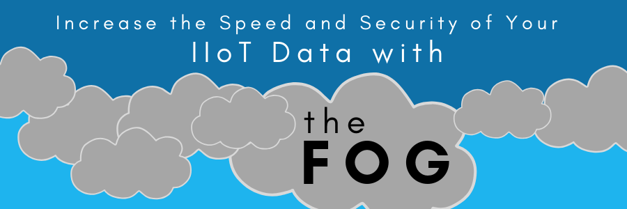 "Increase the Speed and Security of Your IIoT Data with ""The Fog"""