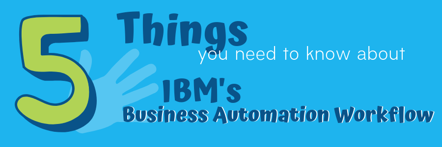 5 Things You Need to Know About IBM's Business Automation Workflow