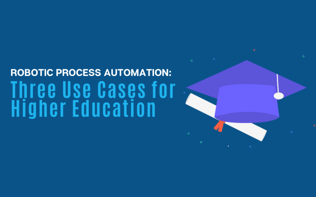 Robotic Process Automation: Three RPA Use Cases for Higher Education