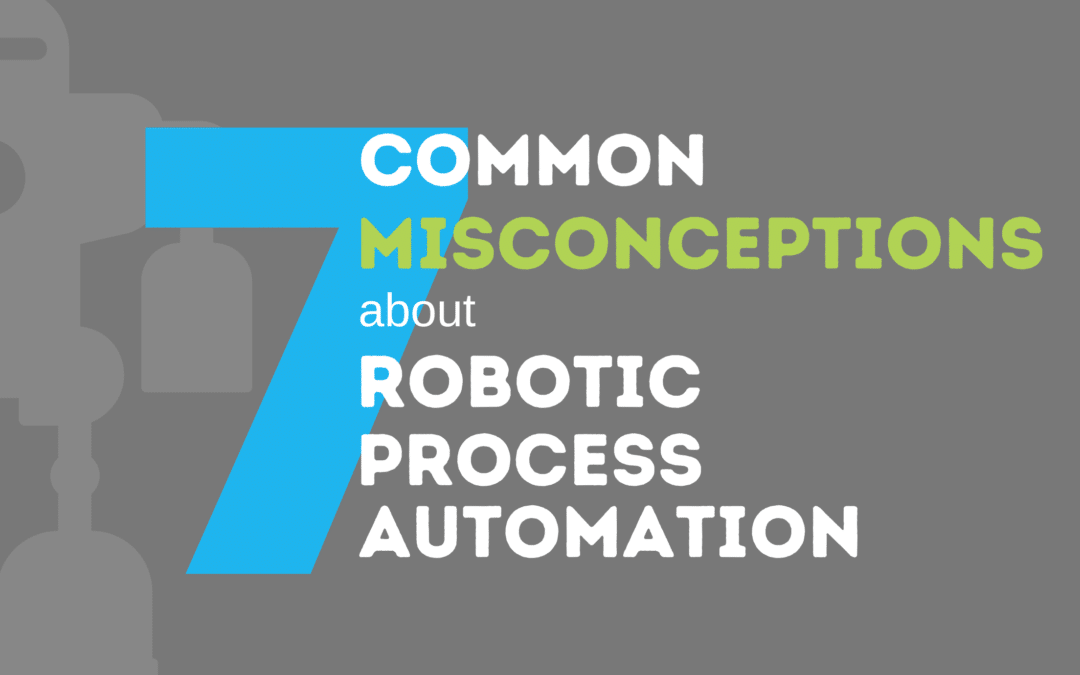 Seven Common Misconceptions About Robotic Process Automation