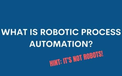 What is Robotic Process Automation (RPA)? Hint: It's Not Robots!